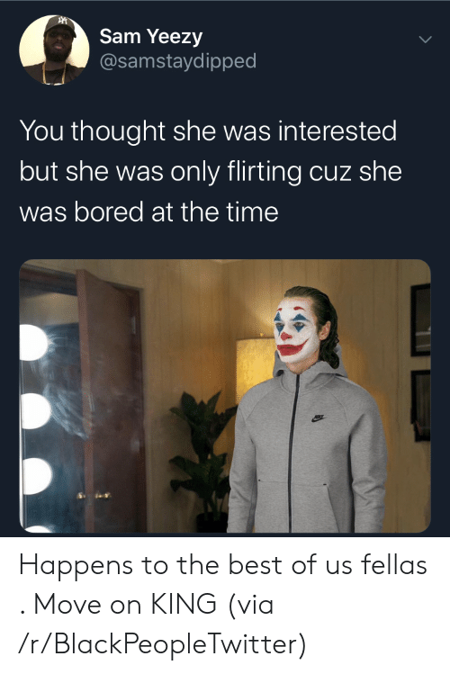 move on: Sam Yeezy  @samstaydipped  You thought she was interested  but she was only flirting cuz she  was bored at the time Happens to the best of us fellas . Move on KING (via /r/BlackPeopleTwitter)