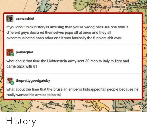 tall people: samandriel  if you don't think history is amusing then you're wrong because one time 3  different guys declared themselves pope all at once and they all  excommunicated each other and it was basically the funniest shit ever  va  pausequoi  what about that time the Lichtenstein army sent 80 men to Italy to fight and  came back with 81  theprettygoodgatsby  what about the time that the prussian emperor kidnapped tall people because he  really wanted his armies to be tall  gorea  Naples History