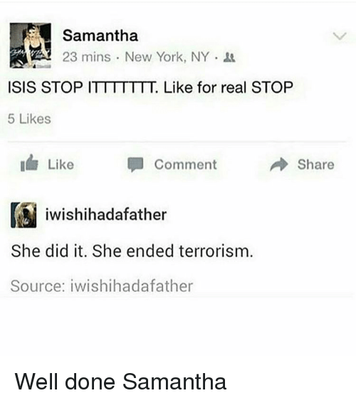 Isis, New York, and Terrorism: Samantha  23 mins New York, NY.  ISIS STOP I  Like for real STOP  5 Likes  I Like  Share  Comment  iwishihadafather  She did it. She ended terrorism  Source: iwishihadafather Well done Samantha