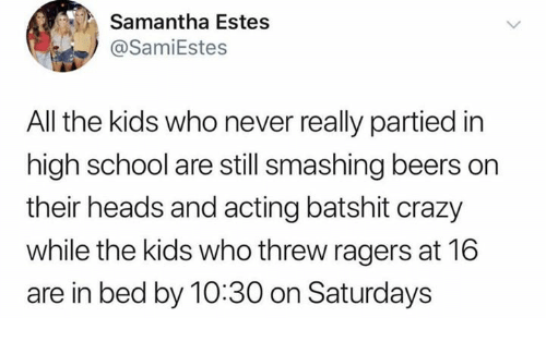 saturdays: Samantha Estes  @SamiEstes  All the kids who never really partied in  high school are still smashing beers on  their heads and acting batshit crazy  while the kids who threw ragers at 16  are in bed by 10:30 on Saturdays