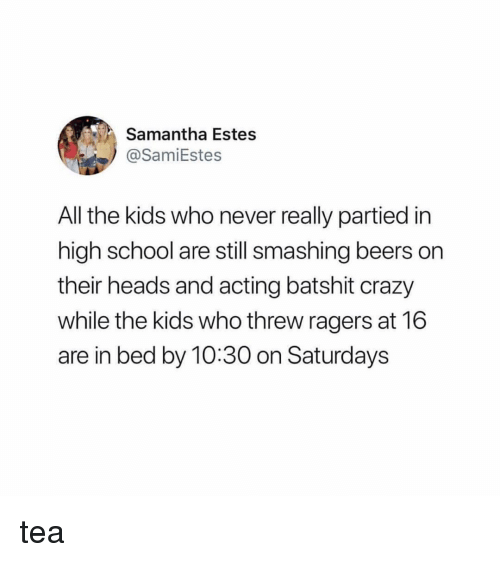 saturdays: Samantha Estes  @SamiEstes  All the kids who never really partied in  high school are still smashing beers on  their heads and acting batshit crazy  while the kids who threw ragers at 16  are in bed by 10:30 on Saturdays tea
