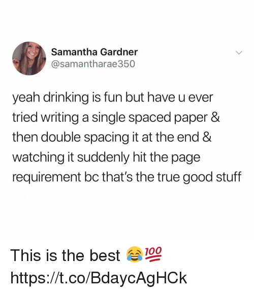 Drinking, True, and Yeah: Samantha Gardner  @samantharae350  yeah drinking is fun but have u ever  tried writing a single spaced paper &  then double spacing it at the end &  watching it suddenly hit the page  requirement bc that's the true good stuff This is the best 😂💯 https://t.co/BdaycAgHCk