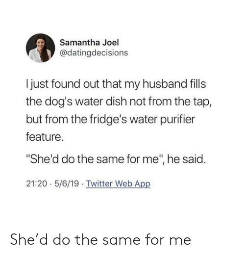"""joel: Samantha Joel  @datingdecisions  I just found out that my husband fills  the dog's water dish not from the tap,  but from the fridge's water purifier  feature.  """"She'd do the same for me"""", he said.  21:20 5/6/19 Twitter Web App She'd do the same for me"""