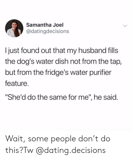 """joel: Samantha Joel  @datingdecisions  just found out that my husband fils  the dog's water dish not from the tap,  but from the fridge's water purifier  feature.  """"She'd do the same for me"""", he said. Wait, some people don't do this?Tw @dating.decisions"""