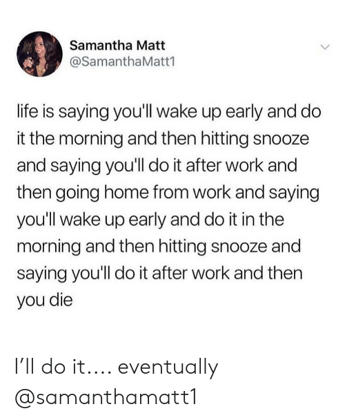 Girl Memes: Samantha Matt  @SamanthaMatt1  life is saying you'll wake up early and do  it the morning and then hitting snooze  and saying you'll do it after work and  then going home from work and saying  you'll wake up early and do it in the  morning and then hitting snooze and  saying you'll do it after work and then  you die I'll do it.... eventually @samanthamatt1