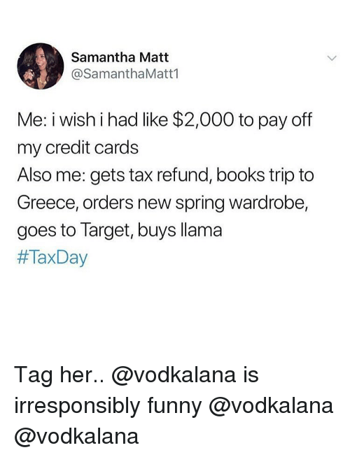 Tax refund: Samantha Matt  @SamanthaMatt1  Me: iwishihad like $2,000 to pay off  my credit cards  Also me: gets tax refund, books trip to  Greece, orders new spring wardrobe,  goes to Target, buys llama  Tag her.. @vodkalana is irresponsibly funny @vodkalana @vodkalana