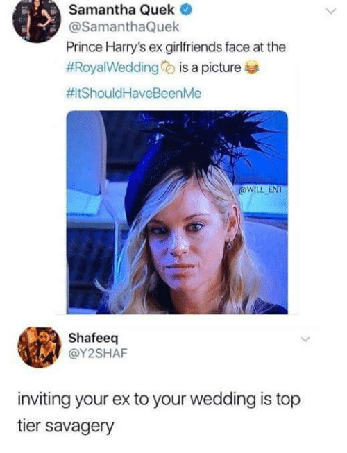 Savagery: Samantha Quek  @SamanthaQuek  Prince Harry's ex girlfriends face at the  #Roya!Wedding is a picture  #ItShould HaveBeenMe  @WLL ENT  Shafeeq  @Y2SHAF  inviting your ex to your wedding is top  tier savagery