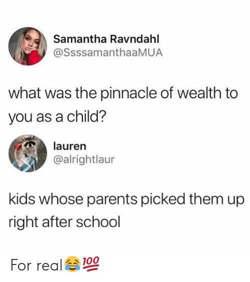 Pinnacle: Samantha Ravndahl  @SsssamanthaaMUA  what was the pinnacle of wealth to  you as a child?  lauren  @alrightlaur  kids whose parents picked them up  right after school For real😂💯