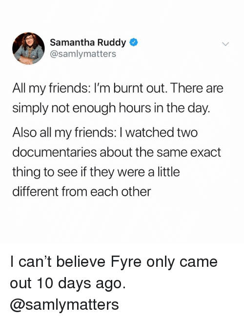 burnt out: Samantha Ruddy  @samlymatters  All my friends: I'm burnt out. There are  simply not enough hours in the day.  Also all my friends: I watched two  documentaries about the same exact  thing to see if they were a little  different from each other I can't believe Fyre only came out 10 days ago. @samlymatters