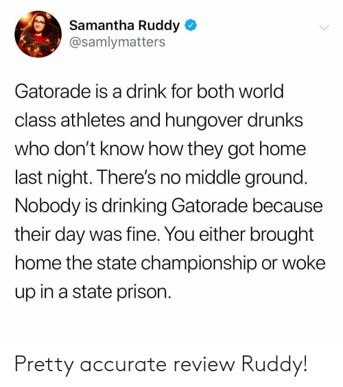 Gatorade: Samantha Ruddy  @samlymatters  Gatorade is a drink for both world  class athletes and hungover drunks  who don't know how they got home  last night. There's no middle ground  Nobody is drinking Gatorade because  their day was fine. You either brought  home the state championship or woke  up in a state prison Pretty accurate review Ruddy!