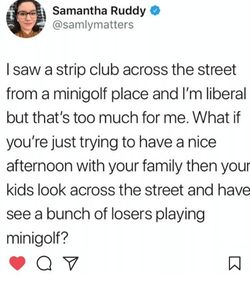 Club, Family, and Saw: Samantha Ruddy  @samlymatters  I saw a strip club across the street  from a minigolf place and I'm liberal  but that's too much for me. What if  you're just trying to have a nice  afternoon with your family then your  kids look across the street and have  see a bunch of losers playing  minigolf?