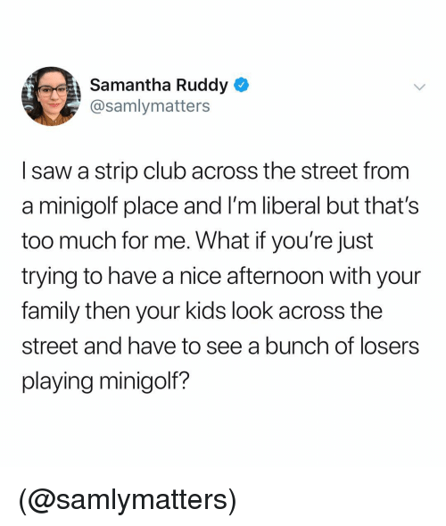 Thats Too Much: Samantha Ruddy  @samlymatters  I saw a strip club across the street from  a minigolf place and I'm liberal but that's  too much for me. What if you're just  trying to have a nice afternoon with your  family then your kids look across the  street and have to see a bunch of losers  playing minigolf? (@samlymatters)