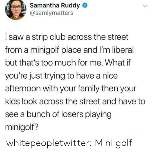 Thats Too Much: Samantha Ruddy  @samlymatters  I saw a strip club across the street  from a minigolf place and I'm liberal  but that's too much for me. What if  you're just trying to have a nice  afternoon with your family then your  kids look across the street and have to  see a bunch of losers playing  minigolf? whitepeopletwitter:  Mini golf