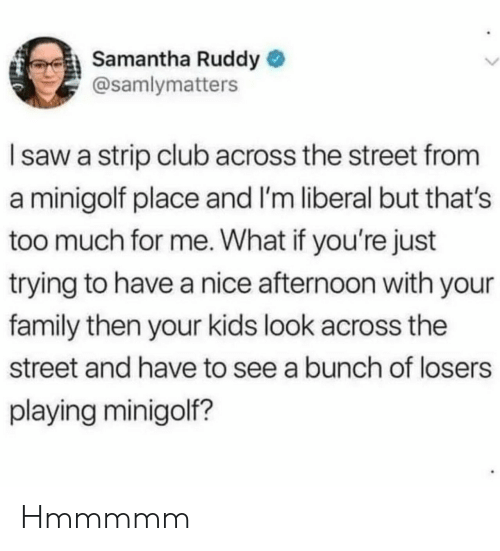 Thats Too Much: Samantha Ruddy  @samlymatters  Isaw a strip club across the street from  a minigolf place and I'm liberal but that's  too much for me. What if you're just  trying to have a nice afternoon with your  family then your kids look across the  street and have to see a bunch of losers  playing minigolf? Hmmmmm
