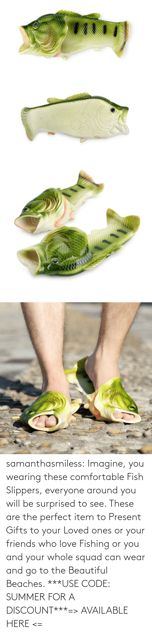 These: samanthasmiless:  Imagine, you wearing these comfortable Fish Slippers, everyone around you will be surprised to see. These are the perfect item to Present Gifts to your Loved ones or your friends who love Fishing or you and your whole squad can wear and go to the Beautiful Beaches. ***USE CODE: SUMMER FOR A DISCOUNT***=> AVAILABLE HERE <=