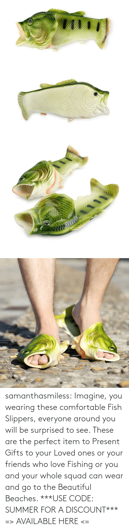These: samanthasmiless: Imagine, you wearing these comfortable Fish Slippers, everyone around you will be surprised to see. These are the perfect item to Present Gifts to your Loved ones or your friends who love Fishing or you and your whole squad can wear and go to the Beautiful Beaches.  ***USE CODE: SUMMER FOR A DISCOUNT*** => AVAILABLE HERE <=