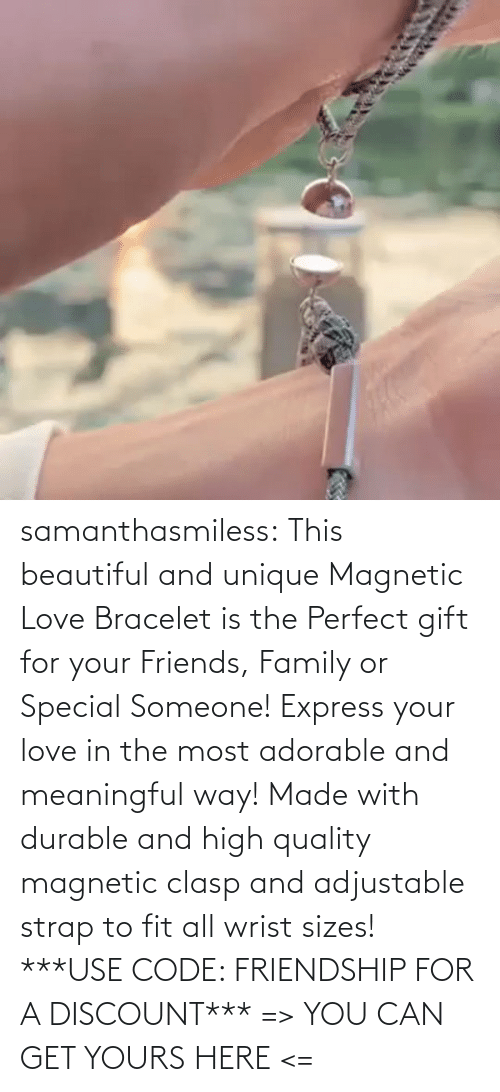 Adorable: samanthasmiless:  This beautiful and unique Magnetic Love Bracelet is the Perfect gift for your Friends, Family or Special Someone! Express your love in the most adorable and meaningful way! Made with durable and high quality magnetic clasp and adjustable strap to fit all wrist sizes!  ***USE CODE: FRIENDSHIP FOR A DISCOUNT*** => YOU CAN GET YOURS HERE <=