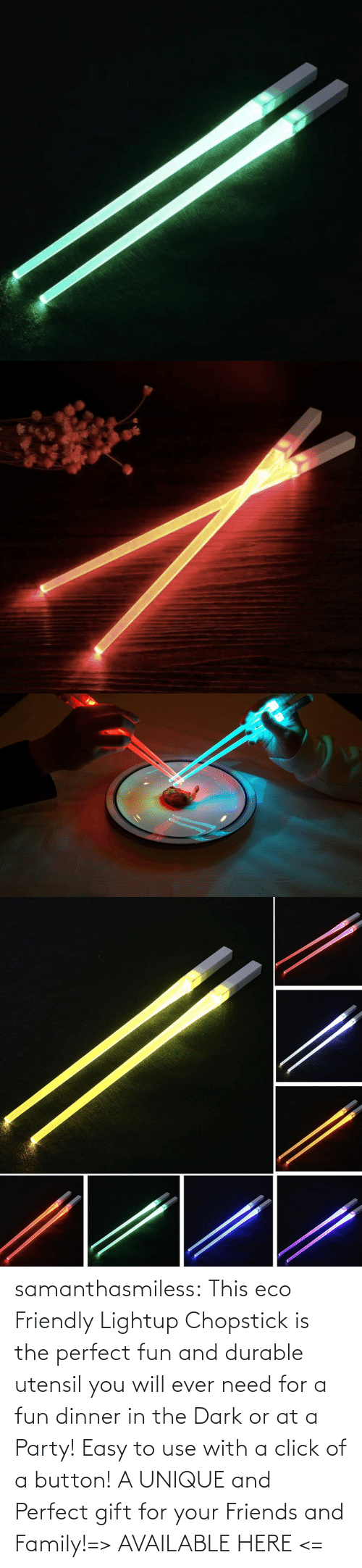 perfect: samanthasmiless:  This eco Friendly Lightup Chopstick is the perfect fun and durable utensil you will ever need for a fun dinner in the Dark or at a Party! Easy to use with a click of a button! A UNIQUE and Perfect gift for your Friends and Family!=> AVAILABLE HERE <=