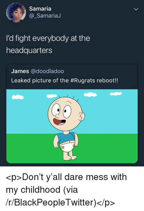 Rugrats: Samaria  @_SamariaJ  I'd fight everybody at the  headquarters  James @doodladoo  Leaked picture of the #Rugrats reboot! <p>Don't y'all dare mess with my childhood (via /r/BlackPeopleTwitter)</p>