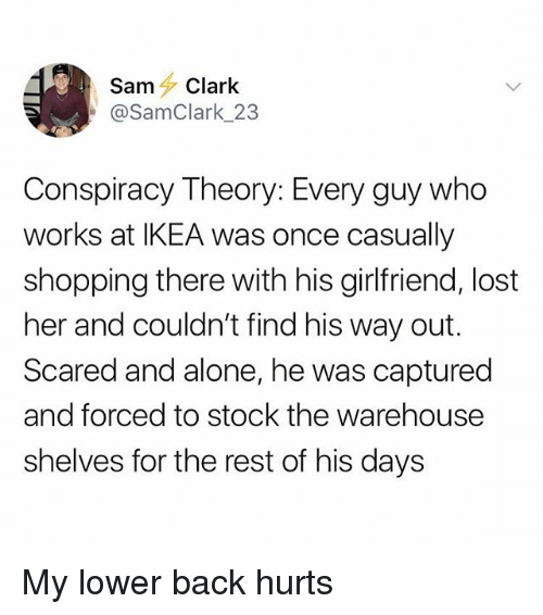 Being Alone, Ikea, and Shopping: SamClark  @SamClark_23  Conspiracy Theory: Every guy who  works at IKEA was once casually  shopping there with his girlfriend, lost  her and couldn't find his way out.  Scared and alone, he was captured  and forced to stock the warehouse  shelves for the rest of his days My lower back hurts