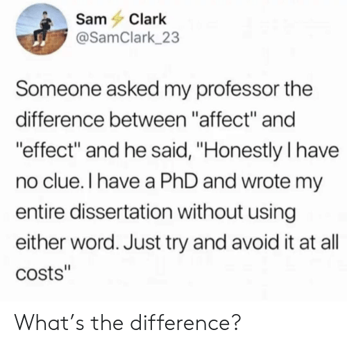 """No Clue: SamClark  @SamClark 23  Someone asked my professor the  difference between """"affect"""" and  effect"""" and he said, """"Honestly I have  no clue.I have a PhD and wrote m  entire dissertation without using  either word. Just try and avoid it at all  costs"""" What's the difference?"""