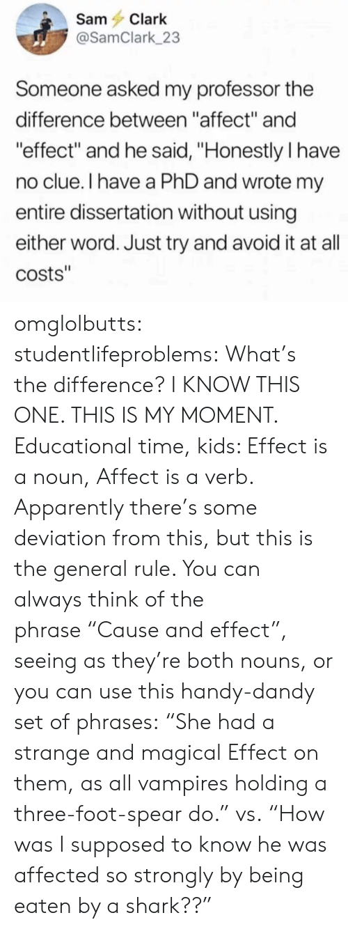 """Whats The Difference: SamClark  @SamClark 23  Someone asked my professor the  difference between """"affect"""" and  effect"""" and he said, """"Honestly I have  no clue.I have a PhD and wrote m  entire dissertation without using  either word. Just try and avoid it at all  costs"""" omglolbutts: studentlifeproblems: What's the difference? I KNOW THIS ONE. THIS IS MY MOMENT.  Educational time, kids: Effect is a noun, Affect is a verb. Apparently there's some deviation from this, but this is the general rule. You can always think of the phrase""""Cause and effect"""", seeing as they're both nouns, or you can use this handy-dandy set of phrases:  """"She had a strange and magical Effect on them, as all vampires holding a three-foot-spear do."""" vs. """"How was I supposed to know he was affected so strongly by being eaten by a shark??"""""""