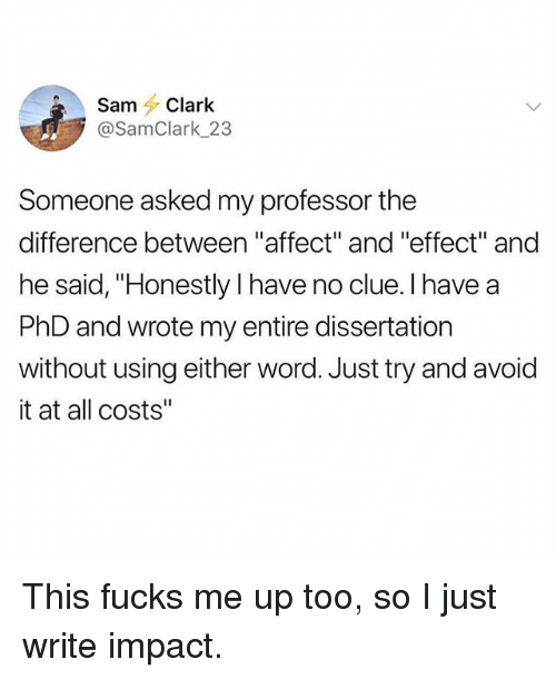 """Funny, Affect, and Word: SamClark  @SamClark_23  Someone asked my professor the  difference between """"affect"""" and """"effect"""" and  he said, """"Honestly I have no clue. I have a  PhD and wrote my entire dissertation  without using either word. Just try and avoid  it at all costs"""" This fucks me up too, so I just write impact."""
