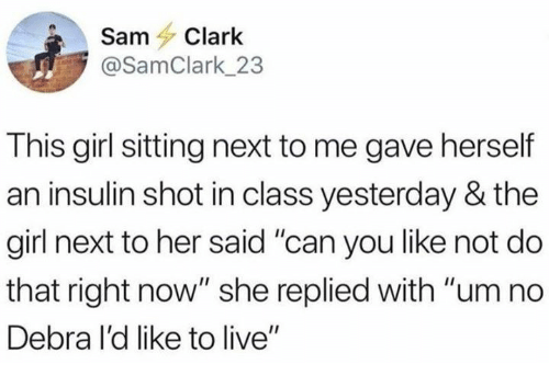 """um no: SamClark  @SamClark_23  This girl sitting next to me gave herself  an insulin shot in class yesterday & the  girl next to her said """"can you like not do  that right now"""" she replied with """"um no  Debra I'd like to live"""""""