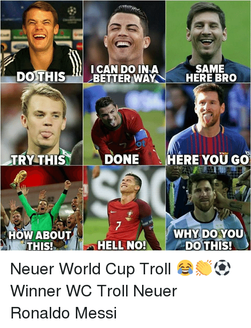 neuer: SAME  CAN DO INA  DO THISBETTER WAYHERE BRO  TRY THIS  DONE  HERE YOU GO  HOW ABOUTT  THIS!  WHY DO YOU  DO THIS!  HELL NO Neuer World Cup Troll 😂👏⚽️ Winner WC Troll Neuer Ronaldo Messi