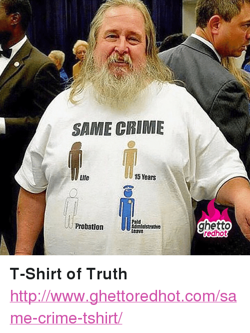 """Loave: SAME CRIME  Life  15 Years  Pald  ghetto  redhot  Probation  mialstrathe  Loave <p><strong>T-Shirt of Truth</strong></p><p><a href=""""http://www.ghettoredhot.com/same-crime-tshirt/"""">http://www.ghettoredhot.com/same-crime-tshirt/</a></p>"""
