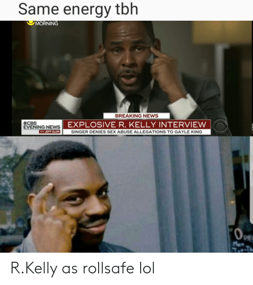 Gayle King: Same energy tbh  MORNING  BREAKING NEWS  EXPLOSIVE R. KELLY INTERVIEW  OCBS  EVENING NEWS  WTH JEFF GLOR SINGER DENIES SEX ABUSE ALLEGATIONS TO GAYLE KING  Pe R.Kelly as rollsafe lol