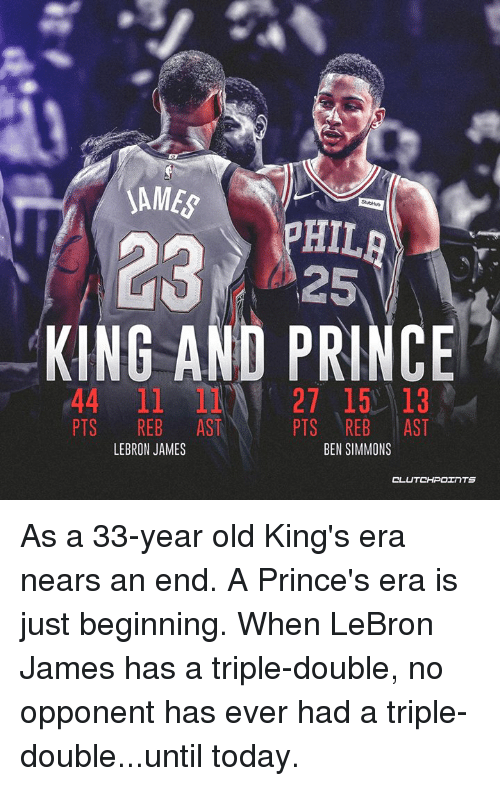 a triple double: SAME  HIL  2325  KING AND PRINCE  44 11 27 15 13  PTS REB AST  PTS REB AST  BEN SIMMONS  LEBRON JAMES  CL As a 33-year old King's era nears an end. A Prince's era is just beginning.  When LeBron James has a triple-double, no opponent has ever had a triple-double...until today.
