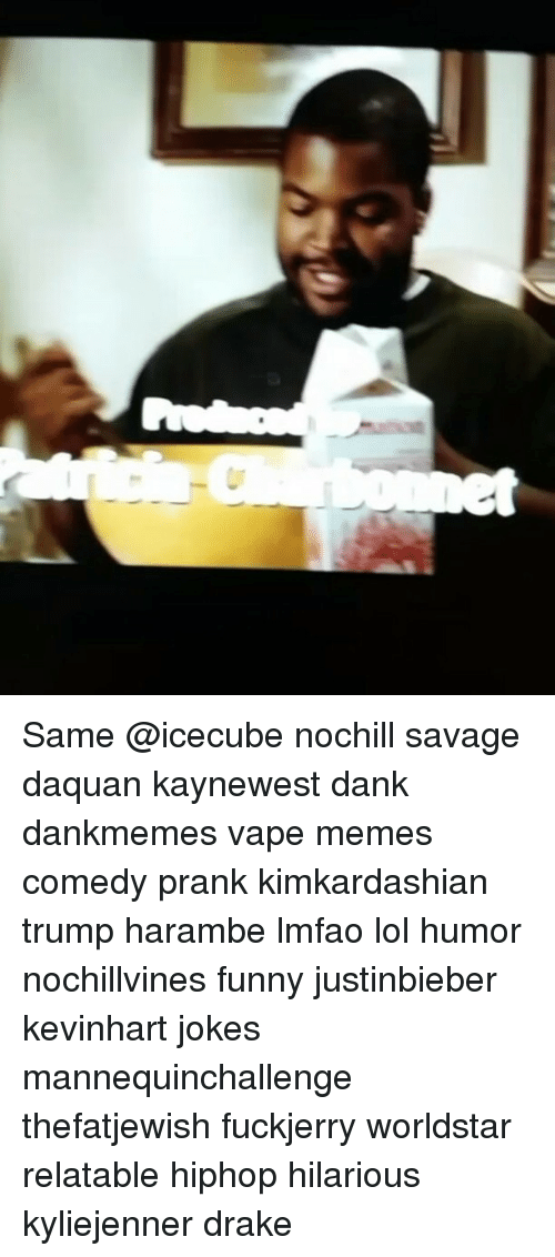 Daquan, Memes, and Prank: Same @icecube nochill savage daquan kaynewest dank dankmemes vape memes comedy prank kimkardashian trump harambe lmfao lol humor nochillvines funny justinbieber kevinhart jokes mannequinchallenge thefatjewish fuckjerry worldstar relatable hiphop hilarious kyliejenner drake