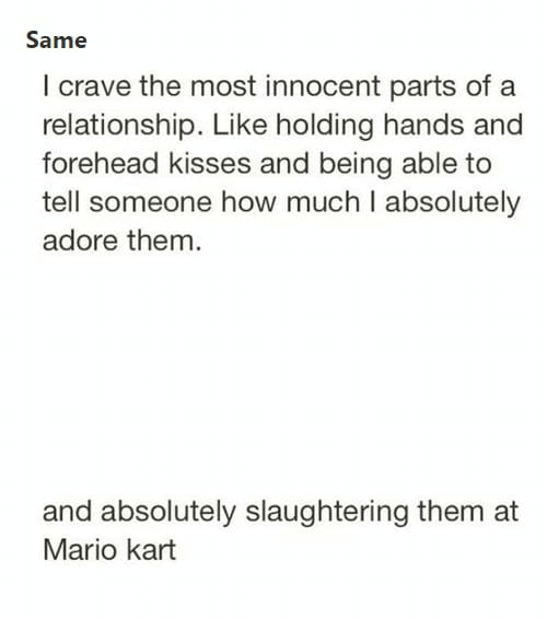 Funny, Mario Kart, and Tumblr: Same  l crave the most innocent parts of a  relationship. Like holding hands and  forehead kisses and being able to  tell someone how much I absolutely  adore them.  and absolutely slaughtering them at  Mario kart
