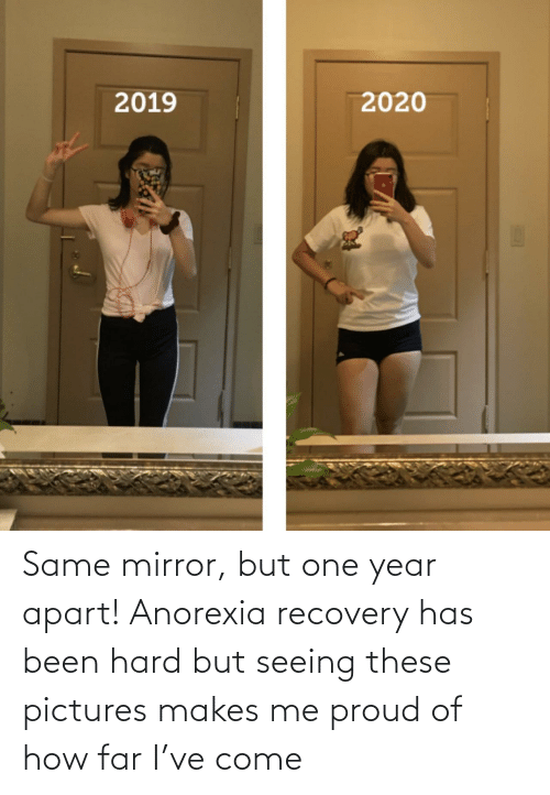 Mirror: Same mirror, but one year apart! Anorexia recovery has been hard but seeing these pictures makes me proud of how far I've come