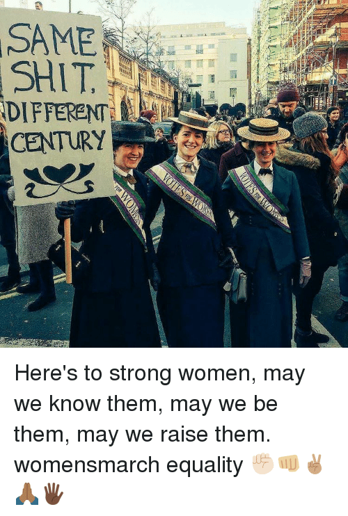 strong women: SAME  SHIT  DIFFERENT  CENTURY Here's to strong women, may we know them, may we be them, may we raise them. womensmarch equality ✊🏻👊🏼✌🏽🙏🏾🖐🏿