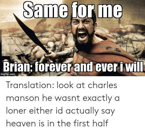 forever and ever: Same tor me  Brian: forever and ever i will  imgflip.com Translation: look at charles manson he wasnt exactly a loner either id actually say heaven is in the first half