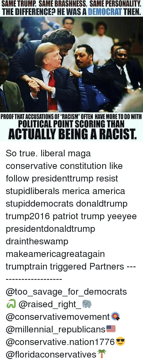 """resistivity: SAME TRUMP. SAME BRASHNESS. SAME PERSONALITY.  THE DIFFERENCED HE WAS A DEMOCRAT THEN  PROOFTHAT ACCUSATIONS OF """"RACISM"""" OFTEN HAVE MORE TO DO WITH  POLITICAL POINT SCORING THAN  ACTUALLY BEING A RACIST So true. liberal maga conservative constitution like follow presidenttrump resist stupidliberals merica america stupiddemocrats donaldtrump trump2016 patriot trump yeeyee presidentdonaldtrump draintheswamp makeamericagreatagain trumptrain triggered Partners --------------------- @too_savage_for_democrats🐍 @raised_right_🐘 @conservativemovement🎯 @millennial_republicans🇺🇸 @conservative.nation1776😎 @floridaconservatives🌴"""