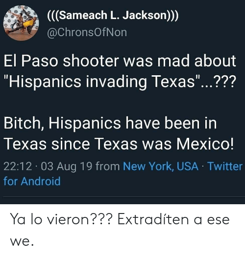 """shooter: ((Sameach L. Jackson))  @ChronsOfNon  El Paso shooter was mad about  """"Hispanics invading Texas""""...???  11  Bitch, Hispanics have been in  Texas since Texas was Mexico!  22:12 03 Aug 19 from New York, USA Twitter  for Android Ya lo vieron??? Extradíten a ese we."""