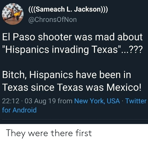 """Paso: ((Sameach L. Jackson))  @ChronsOfNon  El Paso shooter was mad about  """"Hispanics invading Texas""""...???  11  Bitch, Hispanics have been in  Texas since Texas was Mexico!  22:12 03 Aug 19 from New York, USA Twitter  for Android They were there first"""