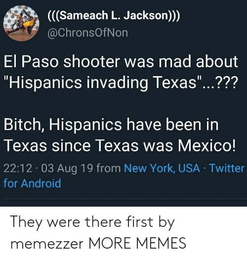 """Paso: ((Sameach L. Jackson)))  @ChronsOfNon  El Paso shooter was mad about  """"Hispanics invading Texas...???  11  Bitch, Hispanics have been in  Texas since Texas was Mexico!  22:12 03 Aug 19 from New York, USA Twitter  for Android They were there first by memezzer MORE MEMES"""