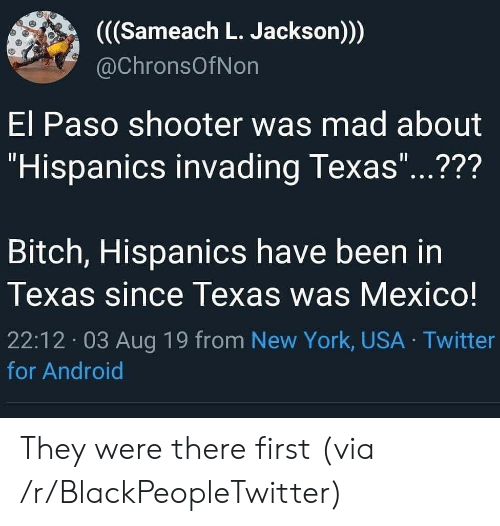 """Paso: ((Sameach L. Jackson)))  @ChronsOfNon  El Paso shooter was mad about  """"Hispanics invading Texas...???  11  Bitch, Hispanics have been in  Texas since Texas was Mexico!  22:12 03 Aug 19 from New York, USA Twitter  for Android They were there first (via /r/BlackPeopleTwitter)"""