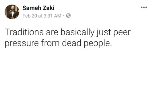 peer: Sameh Zaki  Feb 20 at 3:31 AM.  Traditions are basically just peer  pressure from dead people.