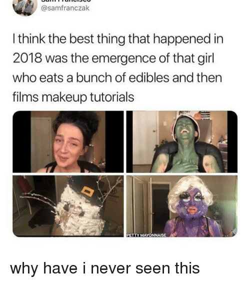 makeup tutorials: @samfranczak  I think the best thing that happened in  2018 was the emergence of that girl  who eats a bunch of edibles and thern  films makeup tutorials  PETTY MAYONNAISE why have i never seen this
