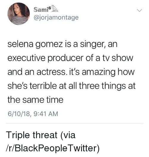 Selena Gomez: Sami  @jorjamontage  selena gomez is a singer, an  executive producer of a tv show  and an actress. it's amazing how  she's terrible at all three things at  the same time  6/10/18, 9:41 AM <p>Triple threat (via /r/BlackPeopleTwitter)</p>