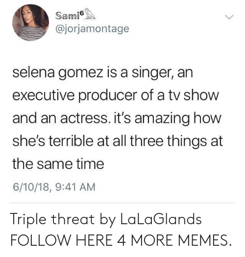 Selena Gomez: Sami  @jorjamontage  selena gomez is a singer, an  executive producer of a tv show  and an actress. it's amazing how  she's terrible at all three things at  the same time  6/10/18, 9:41 AM Triple threat by LaLaGlands FOLLOW HERE 4 MORE MEMES.