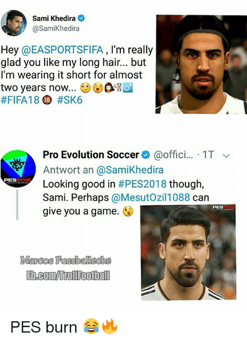 Memes, Soccer, and Evolution: Sami Khedira  @SamiKhedira  Hey @EASPORTSFIFA, I'm really  glad you like my long hair.. but  I'm wearing it short for almost  two years now.. ⓥ ®  #FIFA18 D #SK6  Pro Evolution Soccer@offici... 1T  Antwort an @SamiKhedira  Looking good in #PES2018 though,  Sami. Perhaps @MesutOzil1088 can  give you a game.  PES  PES PES burn 😂🔥