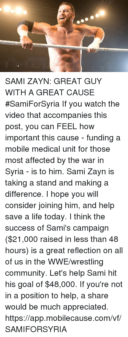 Community, Life, and Memes: SAMI ZAYN: GREAT GUY WITH A GREAT CAUSE #SamiForSyria If you watch the video that accompanies this post, you can FEEL how important this cause - funding a mobile medical unit for those most affected by the war in Syria - is to him. Sami Zayn is taking a stand and making a difference. I hope you will consider joining him, and help save a life today. I think the success of Sami's campaign ($21,000 raised in less than 48 hours) is a great reflection on all of us in the WWE/wrestling community. Let's help Sami hit his goal of $48,000. If you're not in a position to help, a share would be much appreciated. https://app.mobilecause.com/vf/SAMIFORSYRIA