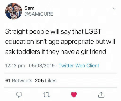 Toddlers: @SAMİCURE  Straight people will say that LGBT  education isn't age appropriate but will  ask toddlers if they have a girlfriend  12:12 pm 05/03/2019 Twitter Web Client  61 Retweets 205 Likes