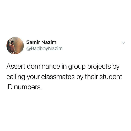 Group Projects: Samir Nazim  @BadboyNazim  Assert dominance in group projects by  calling your classmates by their student  ID numbers.